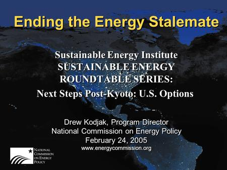 Ending the Energy Stalemate Sustainable Energy Institute SUSTAINABLE ENERGY ROUNDTABLE SERIES: Next Steps Post-Kyoto: U.S. Options Drew Kodjak, Program.