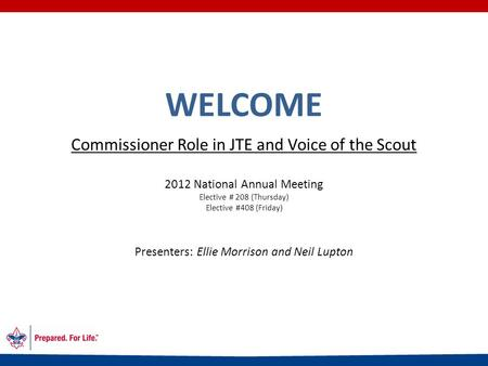 WELCOME Commissioner Role in JTE and Voice of the Scout 2012 National Annual Meeting Elective # 208 (Thursday) Elective #408 (Friday) Presenters: Ellie.