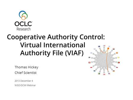 Thomas Hickey Chief Scientist 2013 December 4 NISO/DCMI Webinar Cooperative Authority Control: Virtual International Authority File (VIAF)