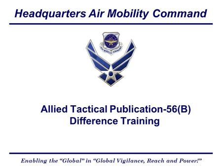 "Headquarters Air Mobility Command Enabling the ""Global"" in ""Global Vigilance, Reach and Power!"" Allied Tactical Publication-56(B) Difference Training."