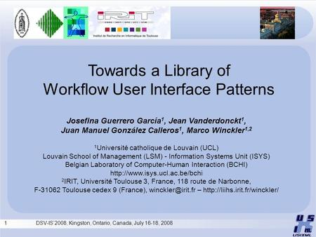 1 DSV-IS'2008, Kingston, Ontario, Canada, July 16-18, 2008 Towards a Library of Workflow User Interface Patterns Josefina Guerrero García 1, Jean Vanderdonckt.