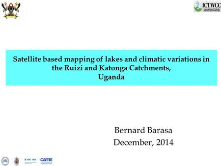 Satellite based mapping of lakes and climatic variations in the Ruizi and Katonga Catchments, Uganda Bernard Barasa December, 2014.