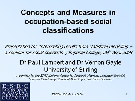 ESRC - NCRM - Apr 20081 Concepts and Measures in occupation-based social classifications Presentation to: 'Interpreting results from statistical modelling.