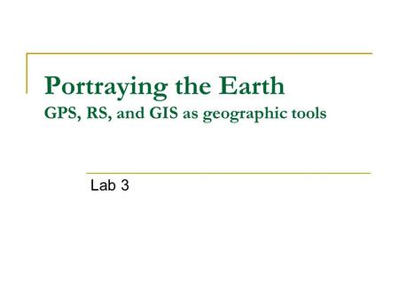 Portraying the Earth GPS, RS, and GIS as geographic tools Lab 3.