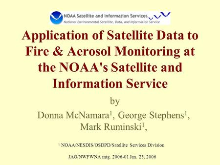 Application of Satellite Data to Fire & Aerosol Monitoring at the NOAA's Satellite and Information Service by Donna McNamara 1, George Stephens 1, Mark.