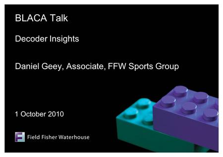 BLACA Talk Decoder Insights Daniel Geey, Associate, FFW Sports Group 1 October 2010.