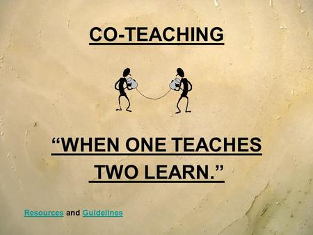 "CO-TEACHING ""WHEN ONE TEACHES TWO LEARN."" ResourcesResources and GuidelinesGuidelines."