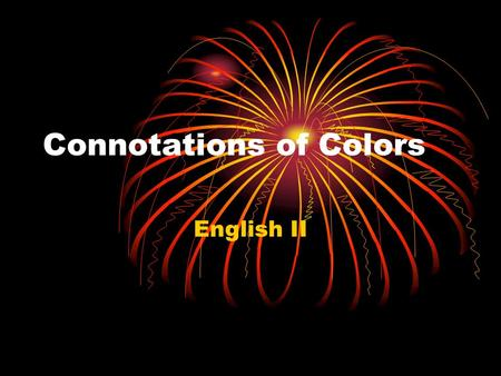 Connotations of Colors English II. Red Red is excitement, drama, urgent passion, strength, assertiveness, and an appetitite stimulant. Examples: A Valentine's.