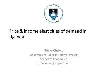 Price & income elasticities of demand in Uganda Grieve Chelwa Economics of Tobacco Control Project School of Economics University of Cape Town.