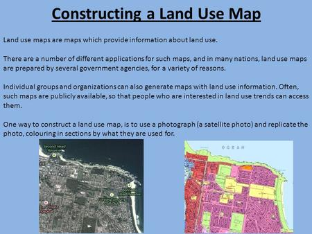 Constructing a Land Use Map Land use maps are maps which provide information about land use. There are a number of different applications for such maps,