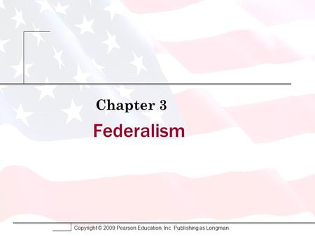 Copyright © 2009 Pearson Education, Inc. Publishing as Longman. Federalism Chapter 3.