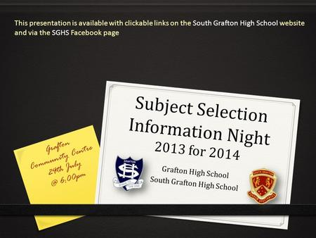 Subject Selection Information Night 2013 for 2014 Grafton High School South Grafton High School Grafton Community Centre 24th 6:00pm This presentation.