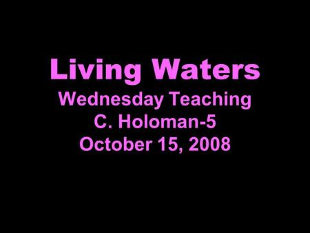 Living Waters Wednesday Teaching C. Holoman-5 October 15, 2008.