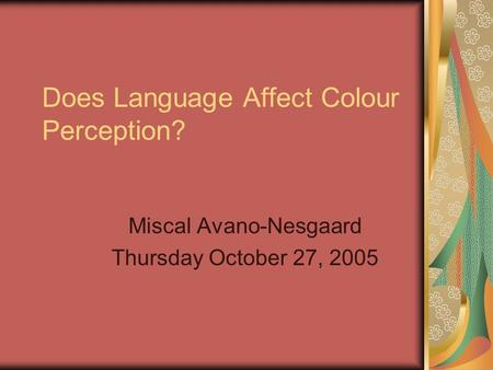 Does Language Affect Colour Perception? Miscal Avano-Nesgaard Thursday October 27, 2005.