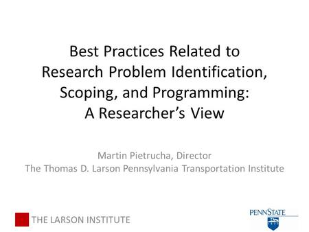Best Practices Related to Research Problem Identification, Scoping, and Programming: A Researcher's View Martin Pietrucha, Director The Thomas D. Larson.
