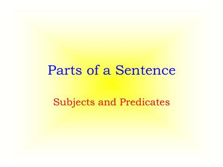 Parts of a Sentence Subjects and Predicates. Complete Sentences In order for a sentence to be complete it needs to have two basic parts. – a subject –