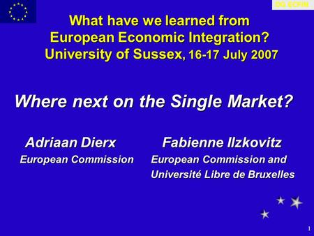 DG ECFIN 1 What have we learned from European Economic Integration? University of Sussex, 16-17 July 2007 Where next on the Single Market? Adriaan Dierx.
