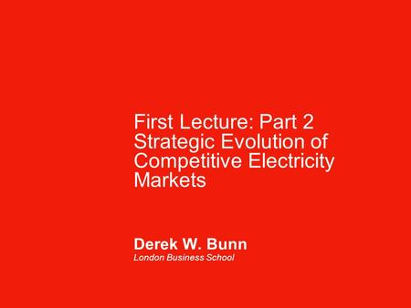 First Lecture: Part 2 Strategic Evolution of Competitive Electricity Markets Derek W. Bunn London Business School.