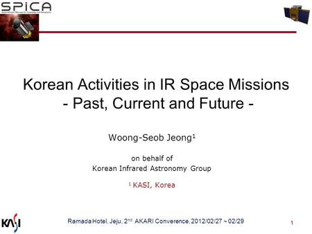 1 Korean Activities in IR Space Missions - Past, Current and Future - Woong-Seob Jeong 1 on behalf of Korean Infrared Astronomy Group 1 KASI, Korea Ramada.
