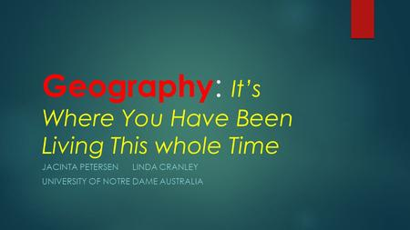 Geography : It's Where You Have Been Living This whole Time JACINTA PETERSEN LINDA CRANLEY UNIVERSITY OF NOTRE DAME AUSTRALIA.