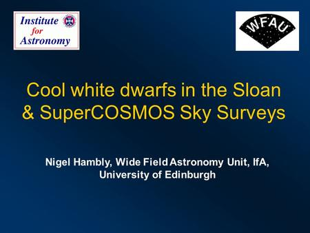 Cool white dwarfs in the Sloan & SuperCOSMOS Sky Surveys Nigel Hambly, Wide Field Astronomy Unit, IfA, University of Edinburgh.