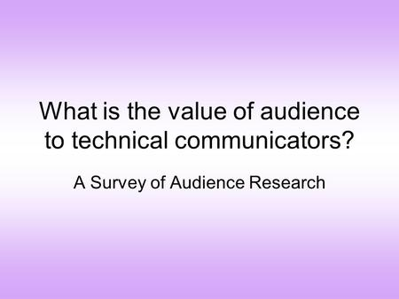 What is the value of audience to technical communicators? A Survey of Audience Research.