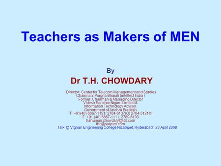 Teachers as Makers of MEN By Dr T.H. CHOWDARY Director: Center for Telecom Management and Studies Chairman: Pragna Bharati (intellect India ) Former: Chairman.