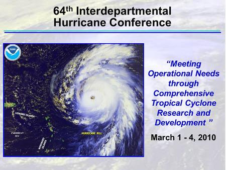"""Meeting Operational Needs through Comprehensive Tropical Cyclone Research and Development "" March 1 - 4, 2010 64 th Interdepartmental Hurricane Conference."