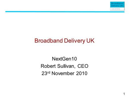 1 Broadband Delivery UK NextGen10 Robert Sullivan, CEO 23 rd November 2010.