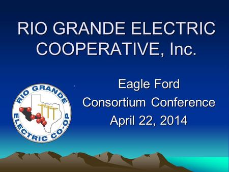 RIO GRANDE ELECTRIC COOPERATIVE, Inc. Eagle Ford Consortium Conference April 22, 2014.