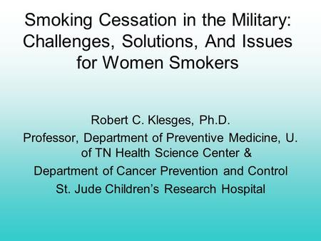 Smoking Cessation in the Military: Challenges, Solutions, And Issues for Women Smokers Robert C. Klesges, Ph.D. Professor, Department of Preventive Medicine,