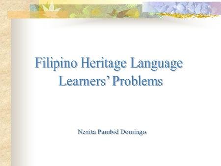 Filipino Heritage Language Learners' Problems (Reading,Writing, Speaking) Markers Cases Focus Aspects (conjugation of verbs) Linkers Word order Affixation.