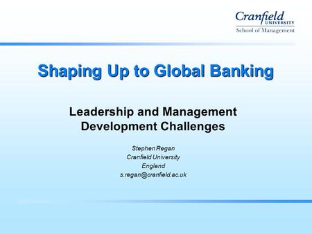 Shaping Up to Global Banking Leadership and Management Development Challenges Stephen Regan Cranfield University England