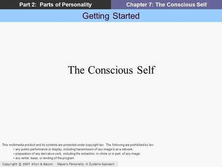 Getting Started Copyright © 2007 Allyn & Bacon Mayer's Personality: A Systems Approach Part 2: Parts of PersonalityChapter 7: The Conscious Self The Conscious.