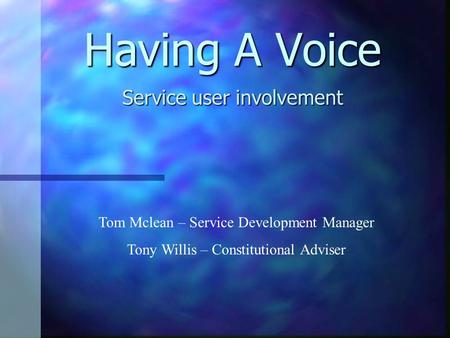 Having A Voice Service user involvement Tom Mclean – Service Development Manager Tony Willis – Constitutional Adviser.