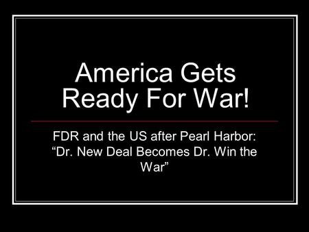 "America Gets Ready For War! FDR and the US after Pearl Harbor: ""Dr. New Deal Becomes Dr. Win the War"""