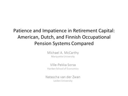 Patience and Impatience in Retirement Capital: American, Dutch, and Finnish Occupational Pension Systems Compared Michael A. McCarthy Marquette University.
