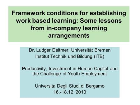 Framework conditions for establishing work based learning: Some lessons from in-company learning arrangements Dr. Ludger Deitmer, Universität Bremen Institut.