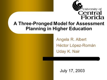 A Three-Pronged Model for Assessment Planning in Higher Education Angela R. Albert Héctor López-Román Uday K. Nair July 17, 2003.