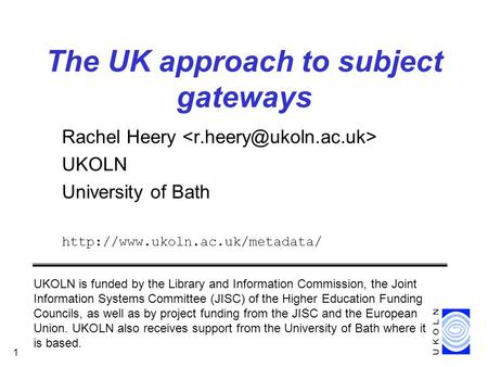 CEN/ISSS DC workshop, January 2000 1 The UK approach to subject gateways Rachel Heery UKOLN University of Bath  UKOLN is.