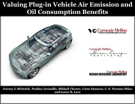 Valuing Plug-in Vehicle Air Emission and Oil Consumption Benefits Jeremy J. Michalek, Paulina Jaramillo, Mikhail Chester, Costa Samaras, C.-S. Norman Shiau.