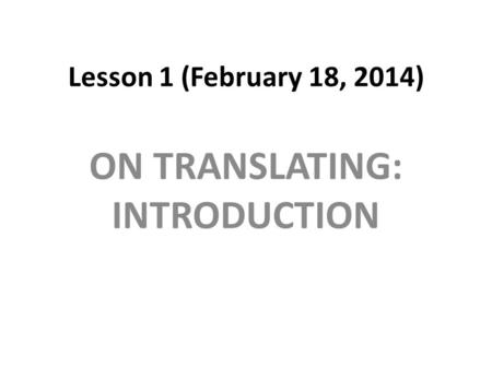 Lesson 1 (February 18, 2014) ON TRANSLATING: INTRODUCTION.