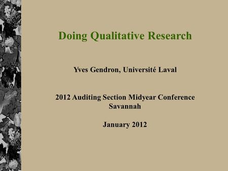 1 Doing Qualitative Research Yves Gendron, Université Laval 2012 Auditing Section Midyear Conference Savannah January 2012.