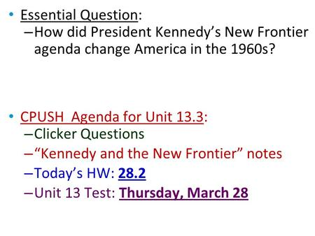 "Essential Question: – How did President Kennedy's New Frontier agenda change America in the 1960s? CPUSH Agenda for Unit 13.3: – Clicker Questions – ""Kennedy."
