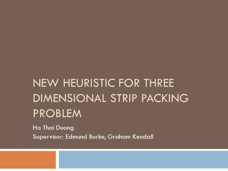 NEW HEURISTIC FOR THREE DIMENSIONAL STRIP PACKING PROBLEM Ha Thai Duong Supervisor: Edmund Burke, Graham Kendall.