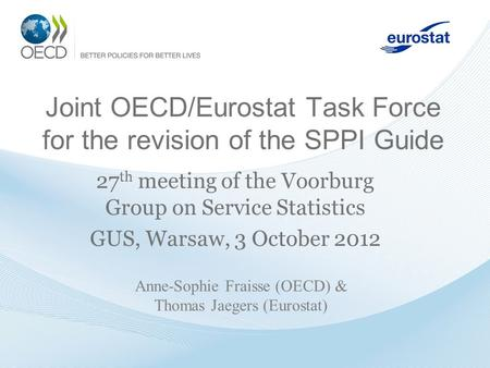 Joint OECD/Eurostat Task Force for the revision of the SPPI Guide 27 th meeting of the Voorburg Group on Service Statistics GUS, Warsaw, 3 October 2012.