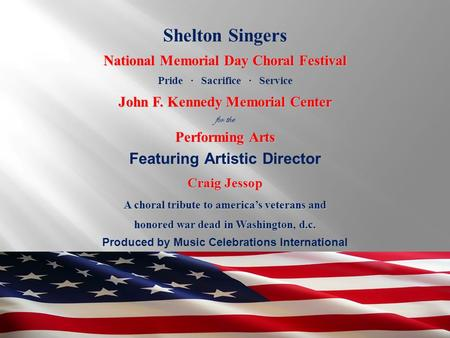 Produced by Music Celebrations International Shelton Singers National Memorial Day Choral Festival Pride ∙ Sacrifice ∙ Service John F. Kennedy Memorial.
