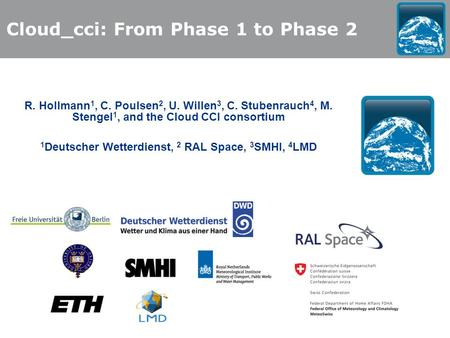 R. Hollmann 1, C. Poulsen 2, U. Willen 3, C. Stubenrauch 4, M. Stengel 1, and the Cloud CCI consortium 1 Deutscher Wetterdienst, 2 RAL Space, 3 SMHI, 4.