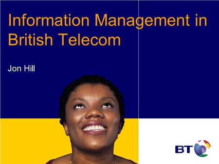 Information Management in British Telecom Jon Hill.