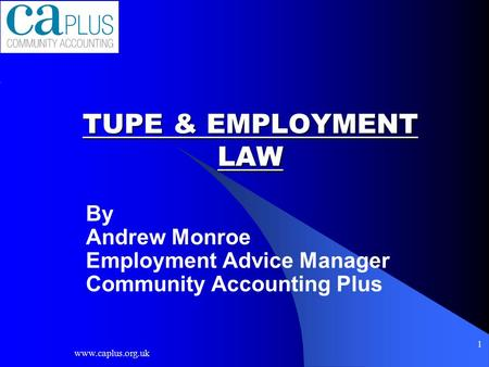 Www.caplus.org.uk 1 TUPE & EMPLOYMENT LAW By Andrew Monroe Employment Advice Manager Community Accounting Plus.